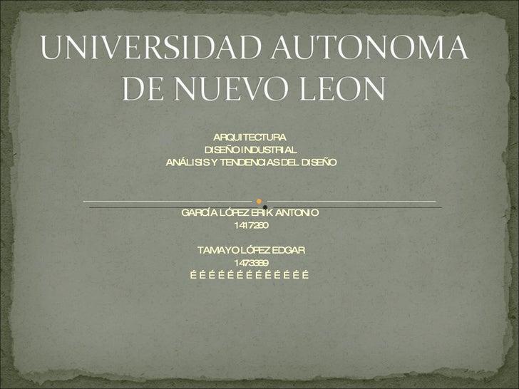 ARQUITECTURA  DISEÑO INDUSTRIAL ANÁLISIS Y TENDENCIAS DEL DISEÑO GARCÍA LÓPEZ ERIK ANTONIO  1417260 TAMAYO LÓPEZ EDGAR 147...