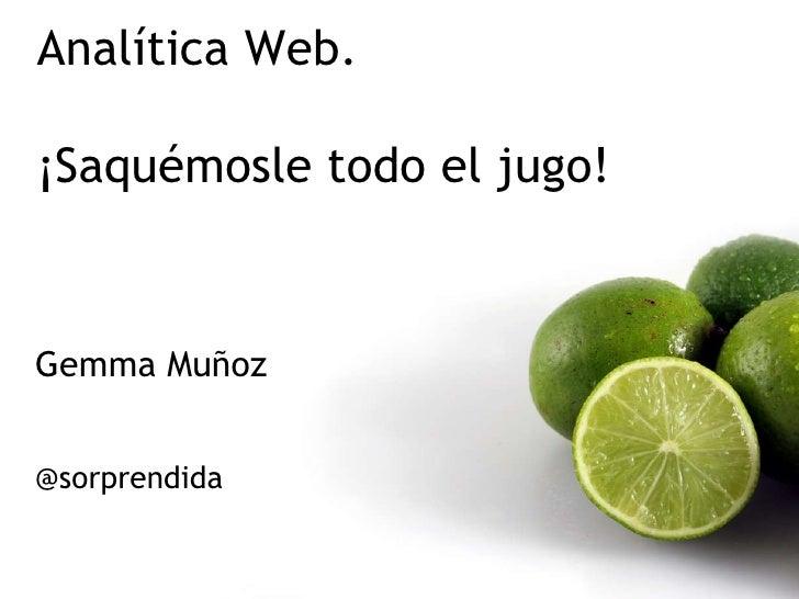Gemma Muñoz  @sorprendida Analítica Web.  ¡Saquémosle todo el jugo!