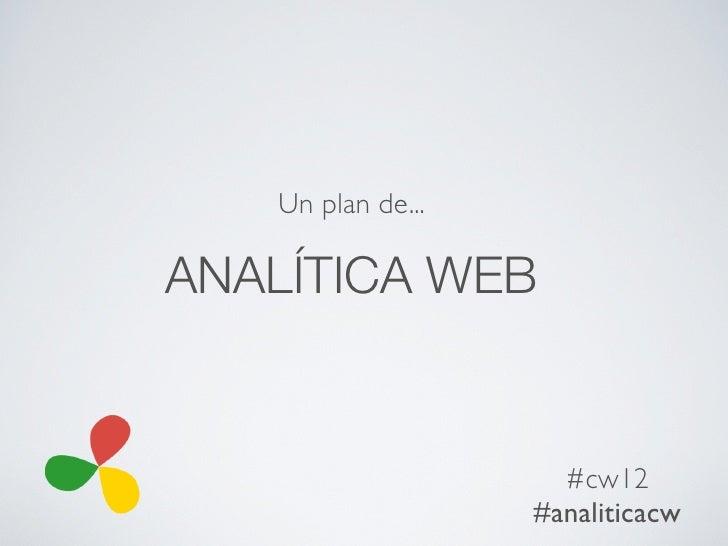 Un plan de...ANALÍTICA WEB                     #cw12                   #analiticacw