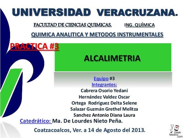 ALCALIMETRIA UNIVERSIDAD VERACRUZANA. FACULTAD DE CIENCIAS QUIMICAS. ING. QUÍMICA Equipo #3 Integrantes: Cabrera Osorio Ye...