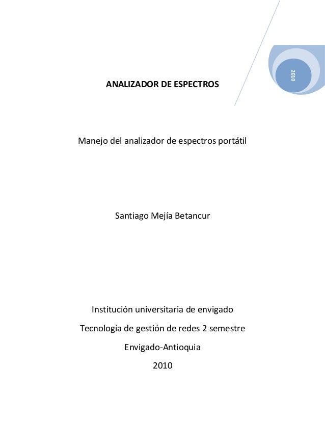 2010 Día ANALIZADOR DE ESPECTROS Manejo del analizador de espectros portátil Santiago Mejía Betancur Institución universit...