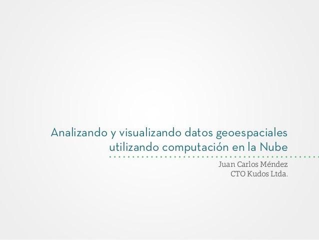 Analizando y visualizando datos geoespaciales utilizando computación en la Nube Juan Carlos Méndez CTO Kudos Ltda.
