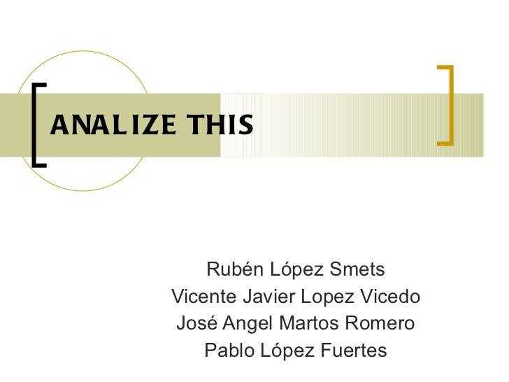 ANALIZE THIS <ul><ul><li>Rubén López Smets </li></ul></ul><ul><ul><li>Vicente Javier Lopez Vicedo </li></ul></ul><ul><ul><...