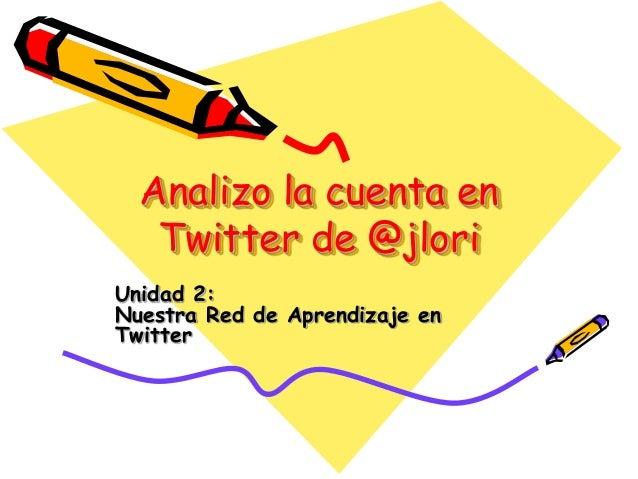 Analizo la cuenta en Twitter de @jlori Unidad 2: Nuestra Red de Aprendizaje en Twitter