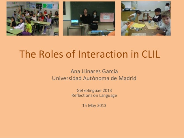 The Roles of Interaction in CLILAna Llinares GarcíaUniversidad Autónoma de MadridGetxolinguae 2013Reflections on Language1...
