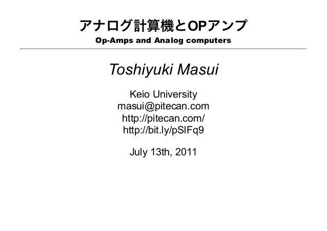 アナログ計算機とOPアンプ Op-Amps and Analog computers Toshiyuki Masui Keio University masui@pitecan.com http://pitecan.com/ http://bi...