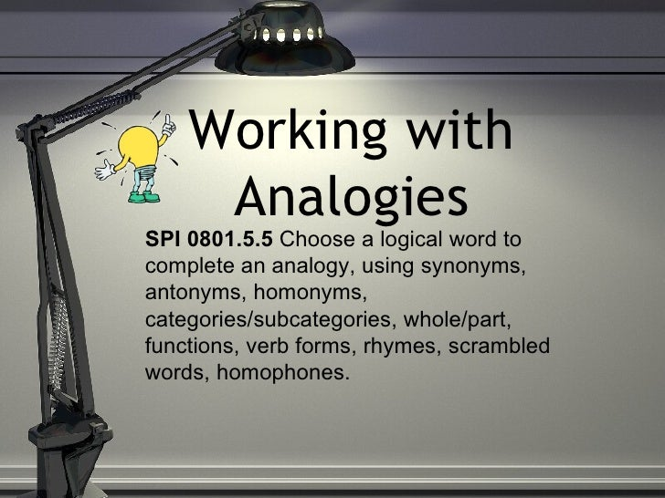Working with     AnalogiesSPI 0801.5.5 Choose a logical word tocomplete an analogy, using synonyms,antonyms, homonyms,cate...