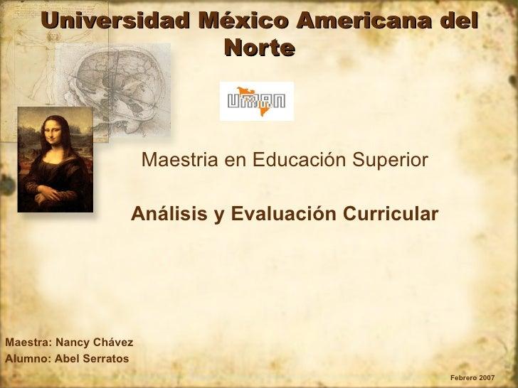 Universidad México Americana del Norte Maestria en Educación Superior Análisis y Evaluación Curricular Febrero 2007 Maestr...
