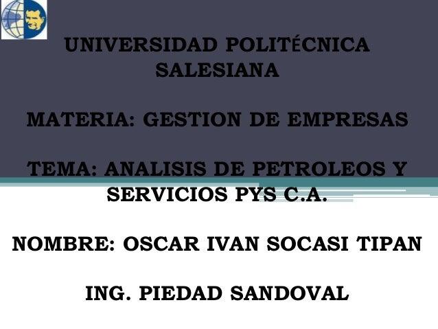 UNIVERSIDAD POLITÉCNICA SALESIANA MATERIA: GESTION DE EMPRESAS TEMA: ANALISIS DE PETROLEOS Y SERVICIOS PYS C.A. NOMBRE: OS...