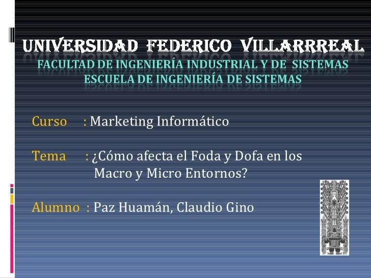 Curso  :  Marketing Informático Tema  :  ¿Cómo afecta el Foda y Dofa en los   Macro y Micro Entornos? Alumno  :  Paz Huamá...