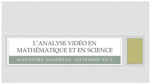 L'ANALYSE VIDÉO ENMATHÉMATIQUE ET EN SCIENCEALEXANDRE GAUDREAU, NOVEMBRE 2012