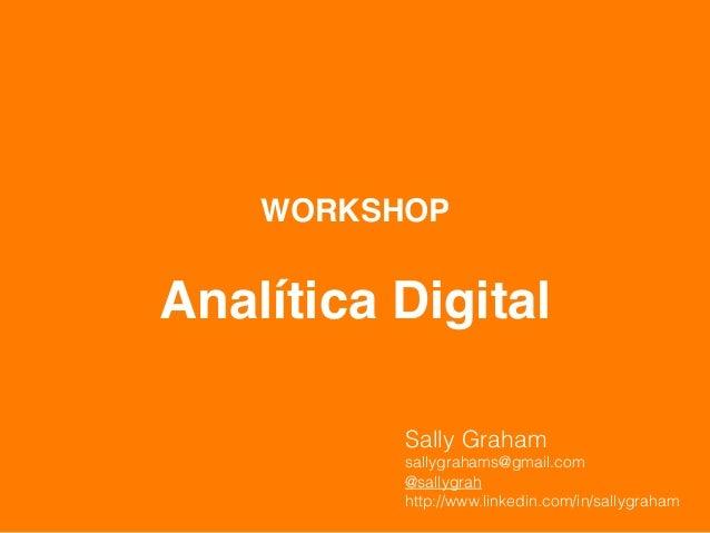 WORKSHOP        Analítica Digital            Sally Graham            sallygrahams@gmail.com            @...