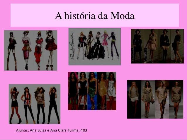 A história da Moda  Alunas: Ana Luisa e Ana Clara Turma: 403