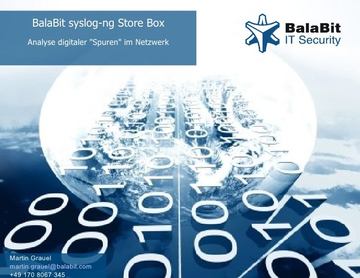 "BalaBit syslog-ng Store Box Analyse digitaler ""Spuren"" im Netzwerk Martin Grauel [email_address] +49 170 8067 345"