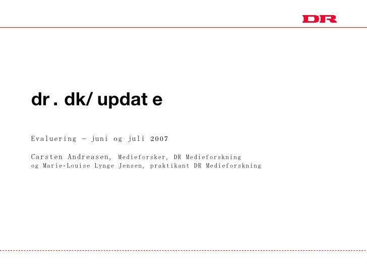 dr.dk/update Evaluering – juni og juli 2007 Carsten Andreasen,  Medieforsker, DR Medieforskning  og Marie-Louise Lynge Jen...