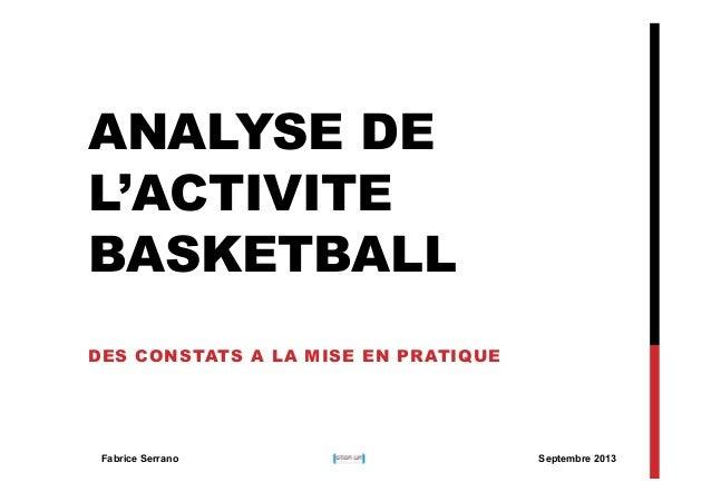 ANALYSE DE L'ACTIVITE BASKETBALL DES CONSTATS A LA MISE EN PRATIQUE  Fabrice Serrano  Septembre 2013