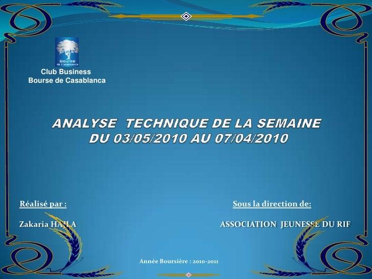 Club Business  <br />Bourse de Casablanca <br />ANALYSE  TECHNIQUE DE LA SEMAINE   DU 03/05/2010 AU 07/04/2010<br />Réali...