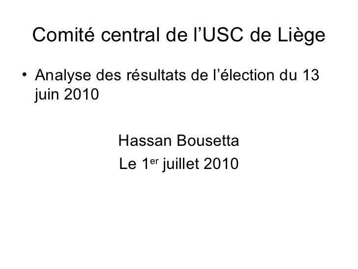 Comité central de l'USC de Liège <ul><li>Analyse des résultats de l'élection du 13 juin 2010 </li></ul><ul><li>Hassan Bous...