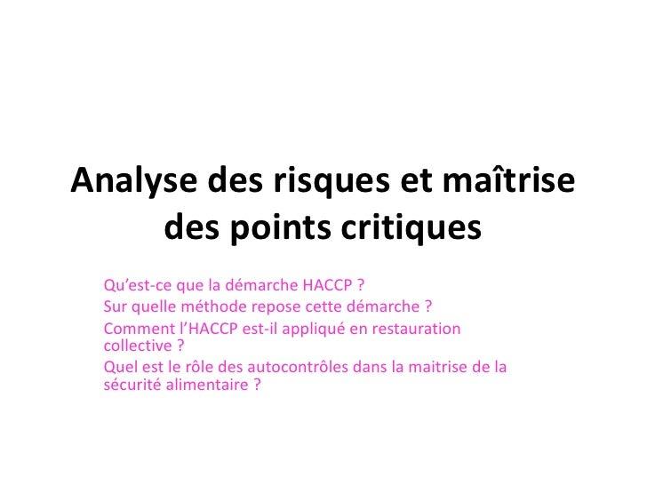 Analyse des risques et maîtrise     des points critiques  Qu'est-ce que la démarche HACCP ?  Sur quelle méthode repose cet...