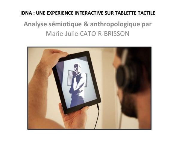 IDNA:UNEEXPERIENCEINTERACTIVESURTABLETTETACTILE Analysesémiotique&anthropologiquepar Marie-Julie CATOIR-BRISSON