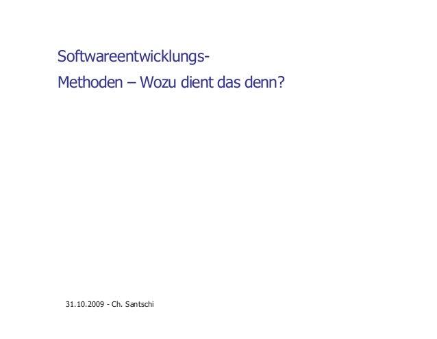 Softwareentwicklungs- Methoden – Wozu dient das denn? 31.10.2009 - Ch. Santschi