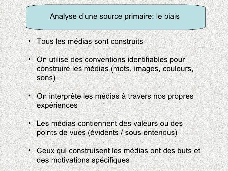 Analyse d'une source primaire: le biais <ul><li>Tous les médias sont construits  </li></ul><ul><li>On utilise des conventi...