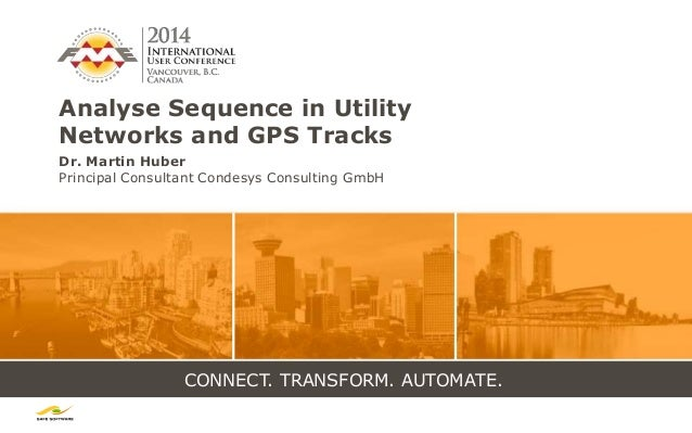 CONNECT. TRANSFORM. AUTOMATE. Analyse Sequence in Utility Networks and GPS Tracks Dr. Martin Huber Principal Consultant Co...