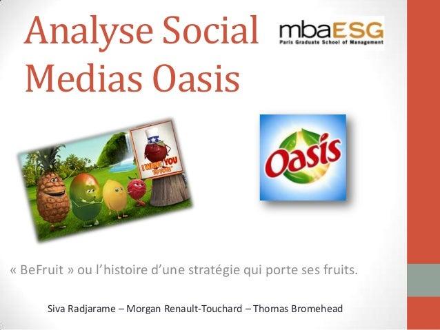Analyse Social Medias Oasis « BeFruit » ou l'histoire d'une stratégie qui porte ses fruits. Siva Radjarame – Morgan Renaul...