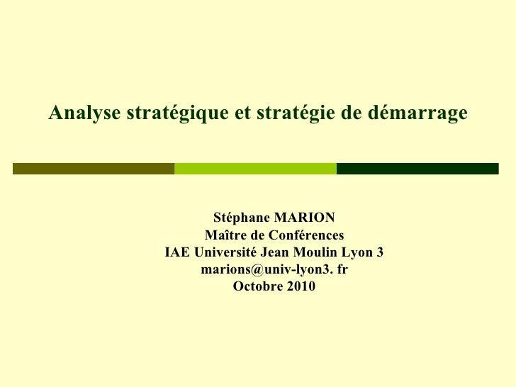 Analyse stratégique et stratégie de démarrage Stéphane MARION Maître de Conférences IAE Université Jean Moulin Lyon 3 mari...