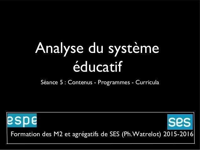 Analyse du système éducatif Séance 5 : Contenus - Programmes - Curricula Formation des M2 et agrégatifs de SES (Ph.Watrelo...