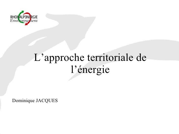 L'approche territoriale de l'énergie <ul><li>Dominique JACQUES </li></ul>
