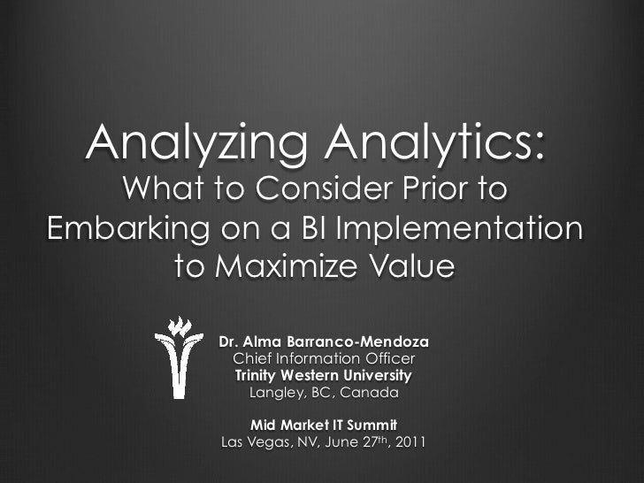 Analyzing Analytics:   Whatto Consider Prior toEmbarking on a BI Implementation       to Maximize Value          Dr. Alma...