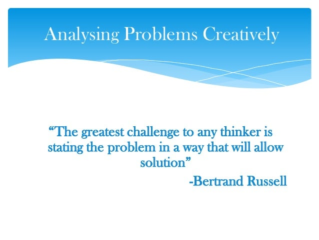 ―The greatest challenge to any thinker is stating the problem in a way that will allow solution‖ -Bertrand Russell Analysi...