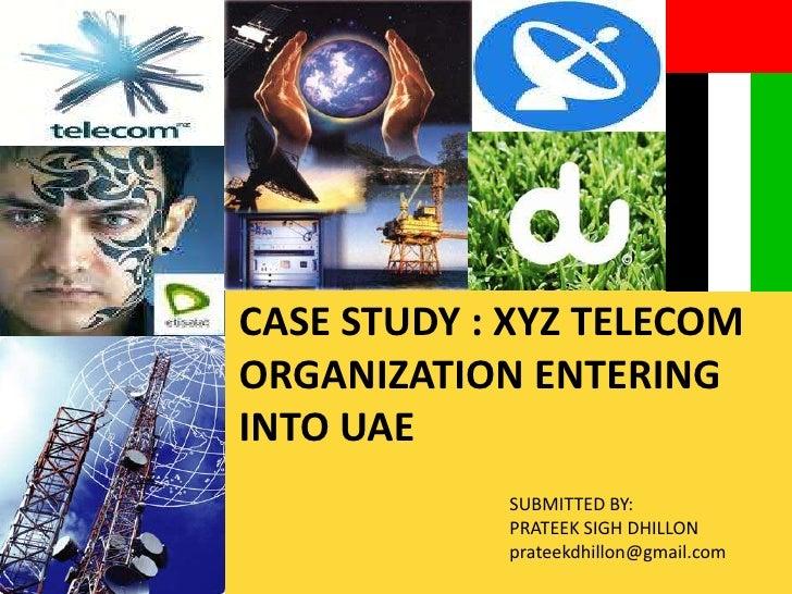 CASE STUDY : XYZ TELECOM ORGANIZATION ENTERING INTO UAE<br />SUBMITTED BY:<br />PRATEEK SIGH DHILLON<br />prateekdhillon@g...