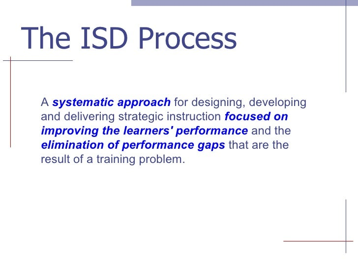 The ISD Process A  systematic approach  for designing, developing and delivering strategic instruction  focused on improvi...