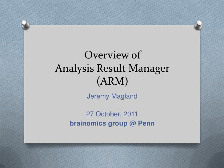 Overview ofAnalysis Result Manager         (ARM)      Jeremy Magland       27 October, 2011  brainomics group @ Penn