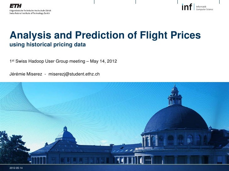 Analysis and Prediction of Flight Pricesusing historical pricing data1st Swiss Hadoop User Group meeting – May 14, 2012Jér...