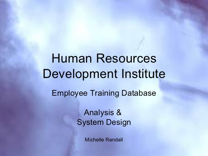 Human Resources Development Institute Employee Training Database Analysis &  System Design Michelle Randall Analysis & Sys...