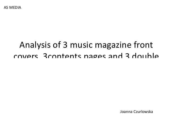 Analysis of 3 music magazine front covers, 3contents pages and 3 double page spreads. AS MEDIA Joanna Czurlowska
