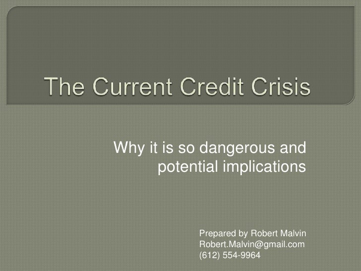The Current Credit Crisis Why it is so dangerous and potential implications Prepared by Robert Malvin [email_address]