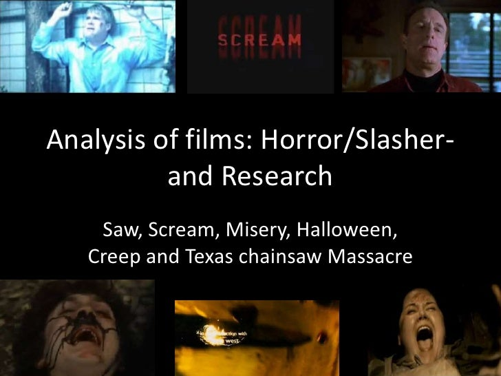 Analysis of films: Horror/Slasher-and Research<br />Saw, Scream, Misery, Halloween, Creep and Texas chainsaw Massacre<br />