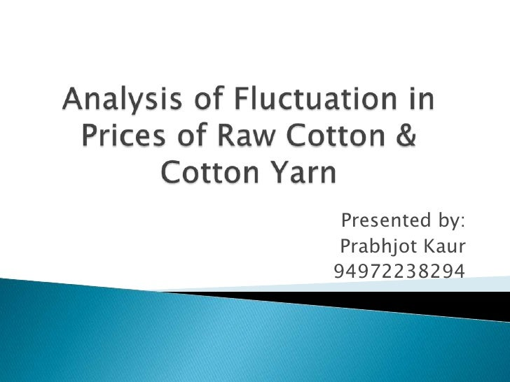Analysis of Fluctuation in Prices of Raw Cotton & Cotton Yarn<br />Presented by:<br />Prabhjot Kaur<br />94972238294<br />