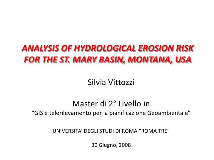 ANALYSIS OF HYDROLOGICAL EROSION RISK FOR THE ST. MARY BASIN, MONTANA, USA<br />Silvia Vittozzi<br />Master di 2° Livello ...