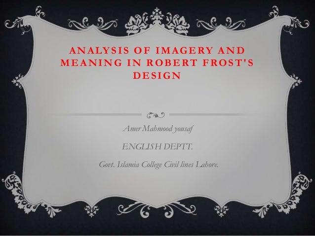 A N A LY S I S O F I M A G E RY A N D MEANING IN ROBERT FROST'S DESIGN  Amer Mahmood yousaf ENGLISH DEPTT. Govt. Islamia C...