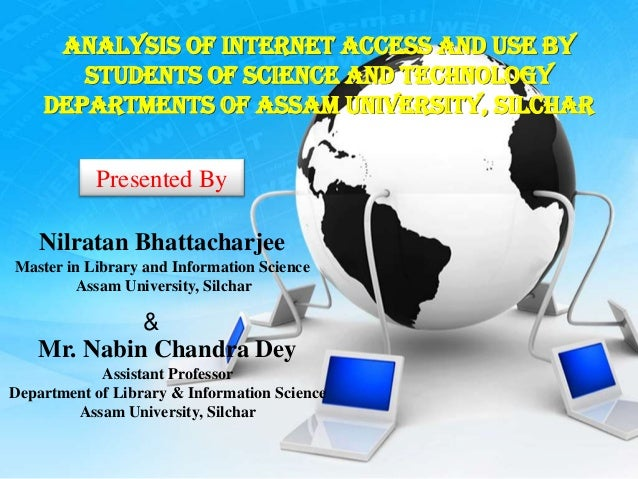 Analysis of Internet Access and Use by       Students of Science and Technology    Departments of Assam University, Silcha...