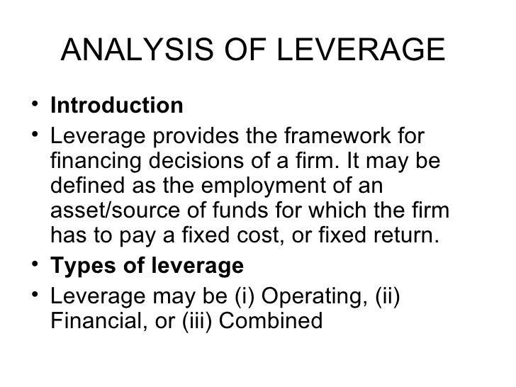 ANALYSIS OF LEVERAGE  <ul><li>Introduction  </li></ul><ul><li>Leverage provides the framework for financing decisions of a...