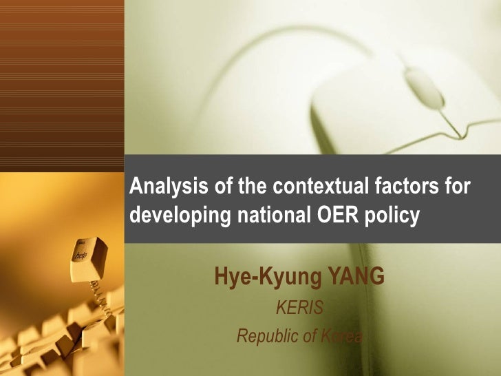 Analysis of the contextual factors for developing national OER policy Hye-Kyung YANG KERIS Republic of Korea