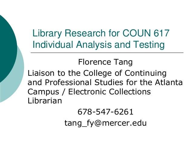Library Research for COUN 617 Individual Analysis and Testing Florence Tang Liaison to the College of Continuing and Profe...
