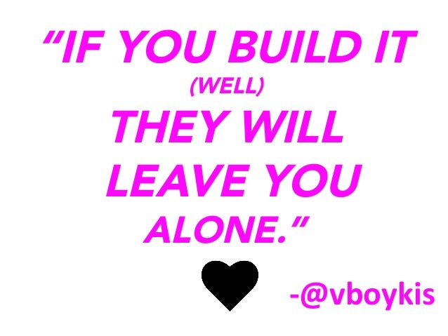 """IF YOU BUILD IT (WELL)  THEY WILL LEAVE YOU ALONE."" 	     -­‐@vboykis"