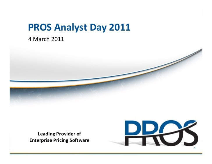 PROS Analyst Day 20114 March 2011   Leading Provider ofEnterprise Pricing Software ©2011 PROS Holdings, Inc. All rights re...